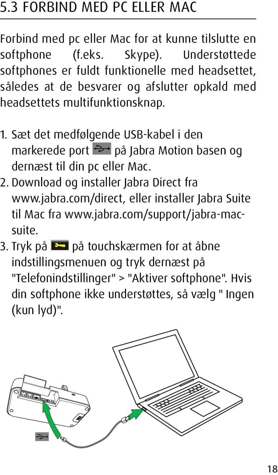 Sæt det medfølgende USB-kabel i den markerede port på Jabra Motion basen og dernæst til din pc eller Mac. 2. Download og installer Jabra Direct fra www.jabra.